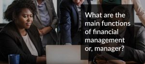 What are the main functions of financial management or, manager?